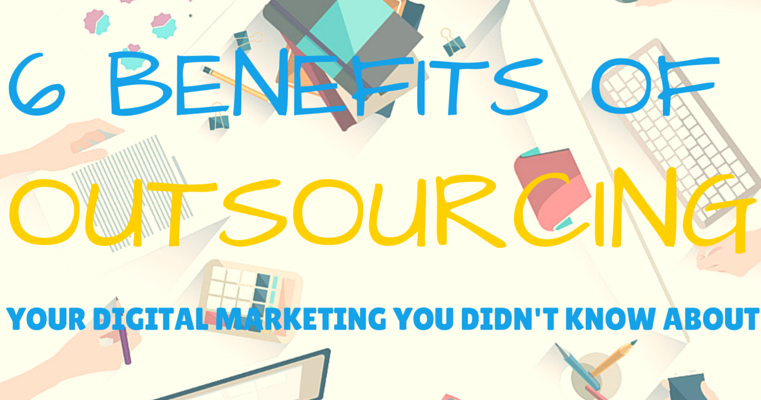 6 benefits of outsourcing your digital marketing