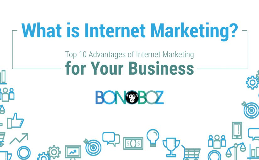 What is Internet Marketing? Top 10 Advantages of Internet Marketing for Your Business